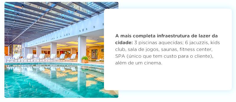 A mais completa infraestrutura de lazer da cidade: 3 piscinas aquecidas; 6 jacuzzis, kids club, sala de jogos, saunas, fitness center, SPA (único que tem custo para o cliente), além de um cinema.